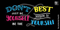 Do not just be yourself, be the best version of yourself