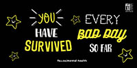 You have survived every bad day so far